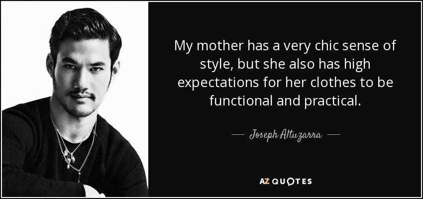 My mother has a very chic sense of style, but she also has high expectations for her clothes to be functional and practical. - Joseph Altuzarra