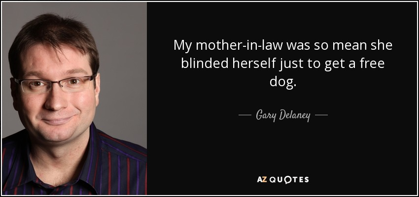 Gary Delaney Quote My Mother In Law Was So Mean She Blinded Herself