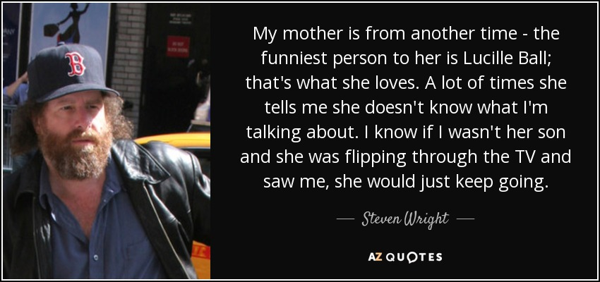 My mother is from another time - the funniest person to her is Lucille Ball; that's what she loves. A lot of times she tells me she doesn't know what I'm talking about. I know if I wasn't her son and she was flipping through the TV and saw me, she would just keep going. - Steven Wright