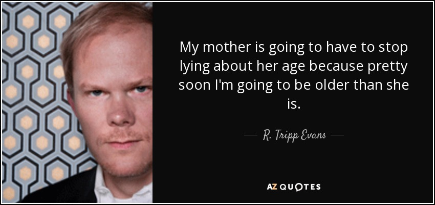 My mother is going to have to stop lying about her age because pretty soon I'm going to be older than she is. - R. Tripp Evans