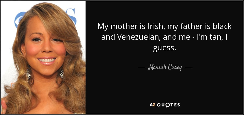 My mother is Irish, my father is black and Venezuelan, and me - I'm tan, I guess. - Mariah Carey
