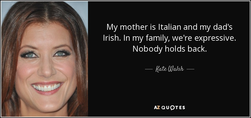 My mother is Italian and my dad's Irish. In my family, we're expressive. Nobody holds back. - Kate Walsh