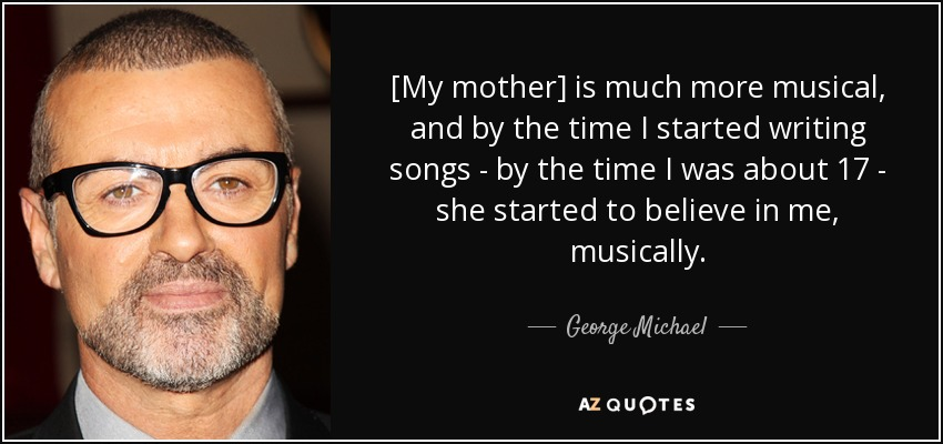 [My mother] is much more musical, and by the time I started writing songs - by the time I was about 17 - she started to believe in me, musically. - George Michael