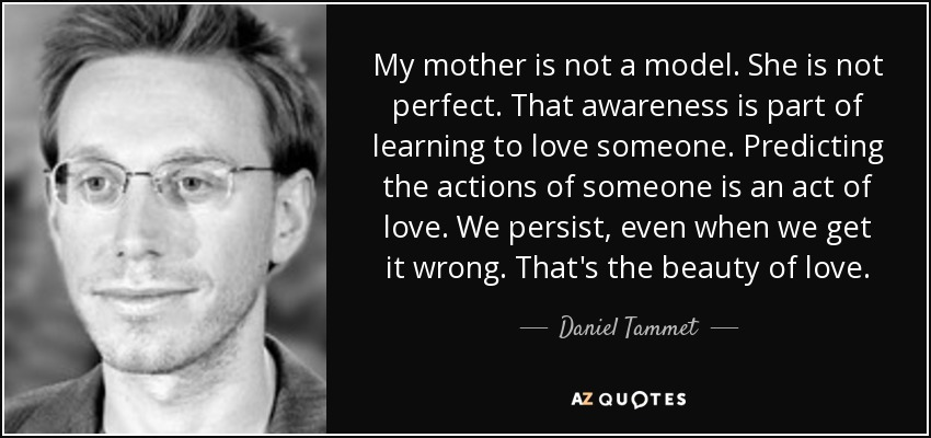 My mother is not a model. She is not perfect. That awareness is part of learning to love someone. Predicting the actions of someone is an act of love. We persist, even when we get it wrong. That's the beauty of love. - Daniel Tammet