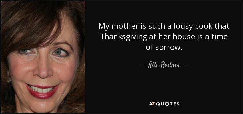 My mother is such a lousy cook that Thanksgiving at her house is a time of sorrow. - Rita Rudner