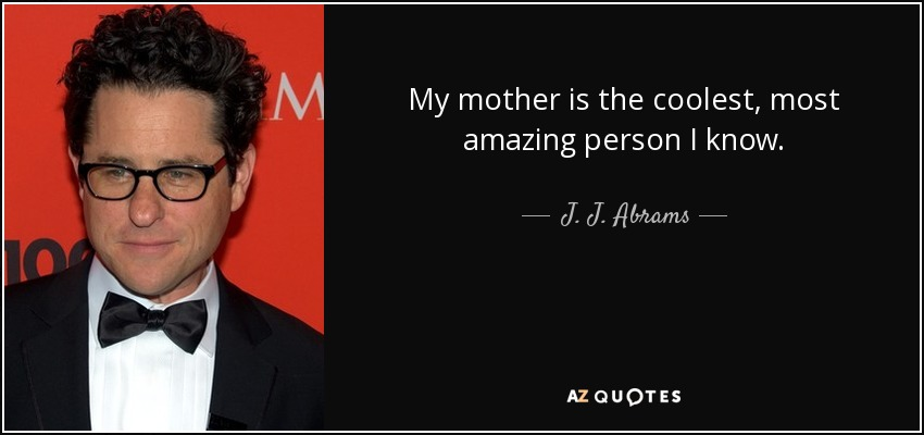 My mother is the coolest, most amazing person I know. - J. J. Abrams
