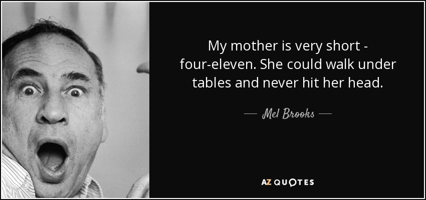 My mother is very short - four-eleven. She could walk under tables and never hit her head. - Mel Brooks