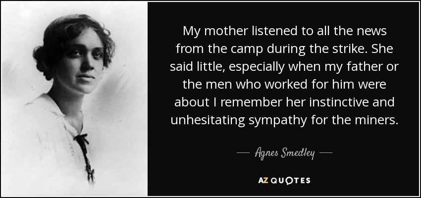 My mother listened to all the news from the camp during the strike. She said little, especially when my father or the men who worked for him were about I remember her instinctive and unhesitating sympathy for the miners. - Agnes Smedley