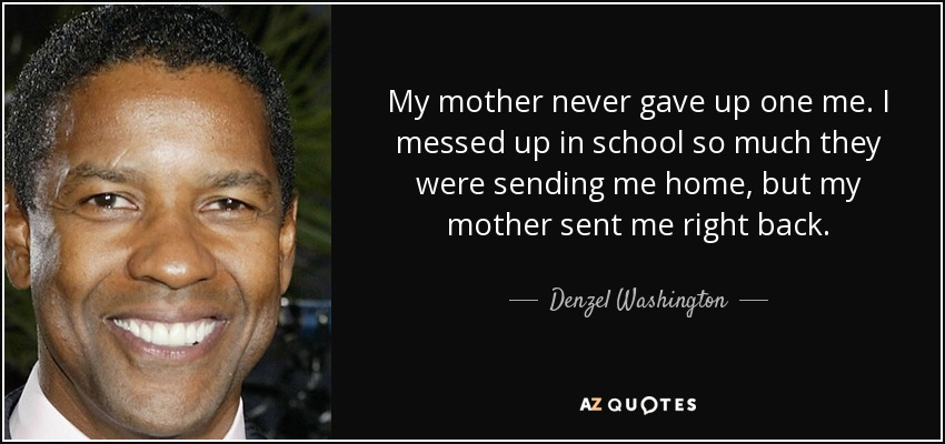 My mother never gave up one me. I messed up in school so much they were sending me home, but my mother sent me right back. - Denzel Washington