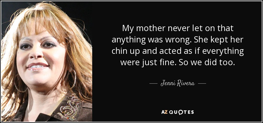 My mother never let on that anything was wrong. She kept her chin up and acted as if everything were just fine. So we did too. - Jenni Rivera