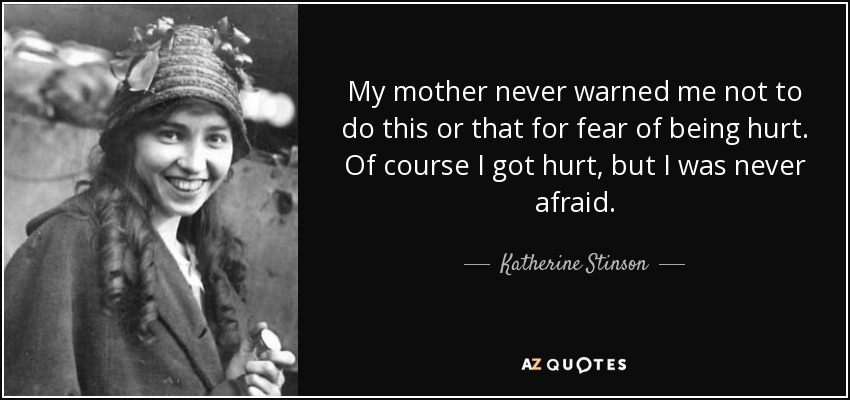 My mother never warned me not to do this or that for fear of being hurt. Of course I got hurt, but I was never afraid. - Katherine Stinson