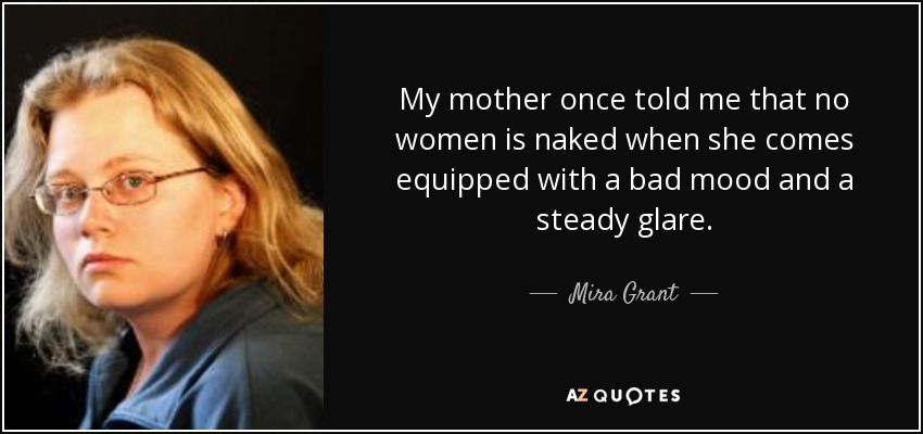My mother once told me that no women is naked when she comes equipped with a bad mood and a steady glare. - Mira Grant