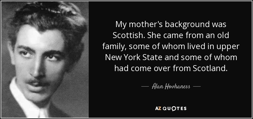 My mother's background was Scottish. She came from an old family, some of whom lived in upper New York State and some of whom had come over from Scotland. - Alan Hovhaness