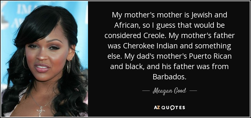 My mother's mother is Jewish and African, so I guess that would be considered Creole. My mother's father was Cherokee Indian and something else. My dad's mother's Puerto Rican and black, and his father was from Barbados. - Meagan Good