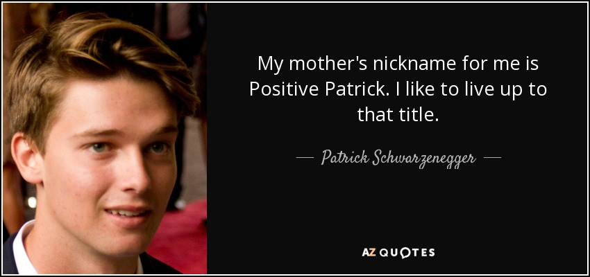 My mother's nickname for me is Positive Patrick. I like to live up to that title. - Patrick Schwarzenegger
