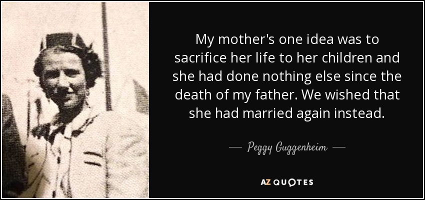 My mother's one idea was to sacrifice her life to her children and she had done nothing else since the death of my father. We wished that she had married again instead. - Peggy Guggenheim