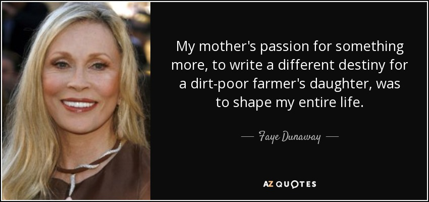 My mother's passion for something more, to write a different destiny for a dirt-poor farmer's daughter, was to shape my entire life. - Faye Dunaway