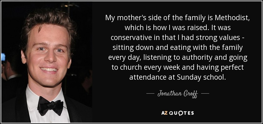 My mother's side of the family is Methodist, which is how I was raised. It was conservative in that I had strong values - sitting down and eating with the family every day, listening to authority and going to church every week and having perfect attendance at Sunday school. - Jonathan Groff