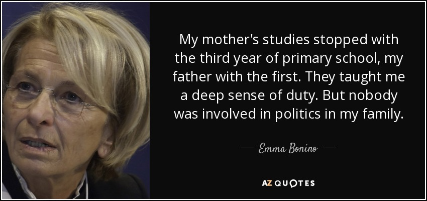 My mother's studies stopped with the third year of primary school, my father with the first. They taught me a deep sense of duty. But nobody was involved in politics in my family. - Emma Bonino