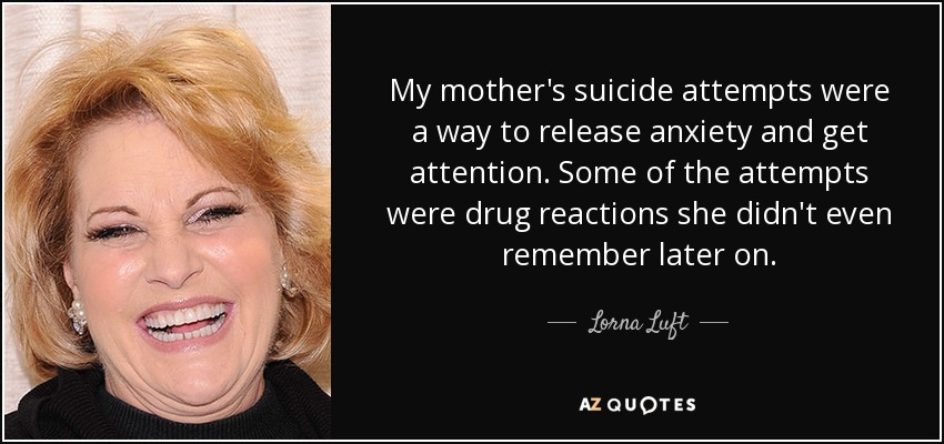 My mother's suicide attempts were a way to release anxiety and get attention. Some of the attempts were drug reactions she didn't even remember later on. - Lorna Luft