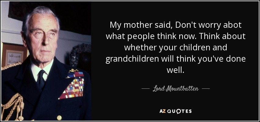 My mother said, Don't worry abot what people think now. Think about whether your children and grandchildren will think you've done well. - Lord Mountbatten