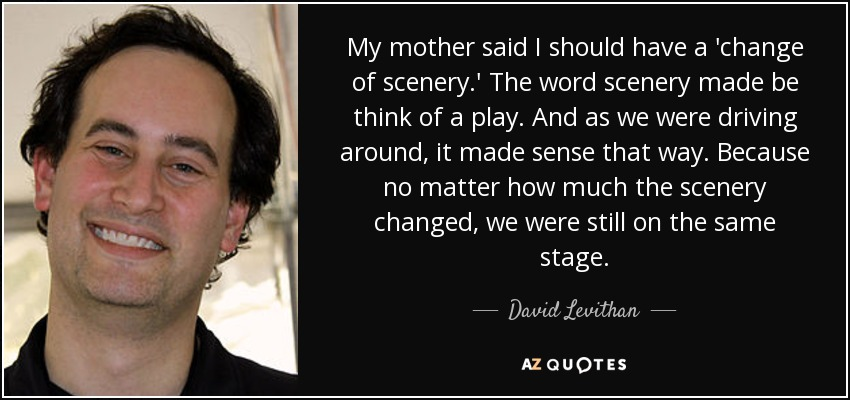 My mother said I should have a 'change of scenery.' The word scenery made be think of a play. And as we were driving around, it made sense that way. Because no matter how much the scenery changed, we were still on the same stage. - David Levithan