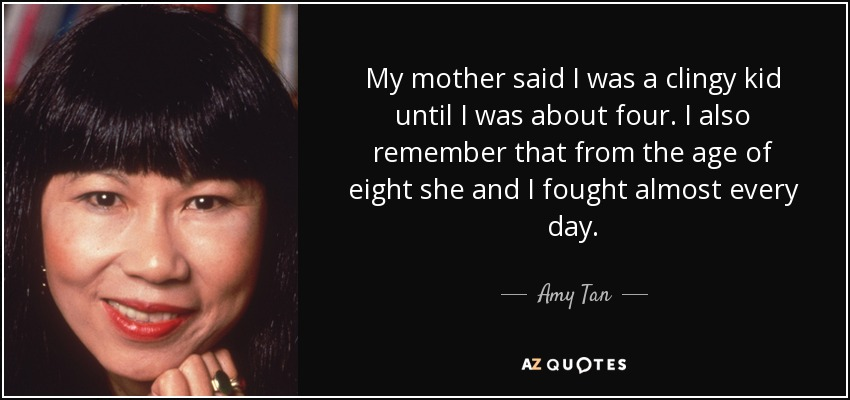 My mother said I was a clingy kid until I was about four. I also remember that from the age of eight she and I fought almost every day. - Amy Tan
