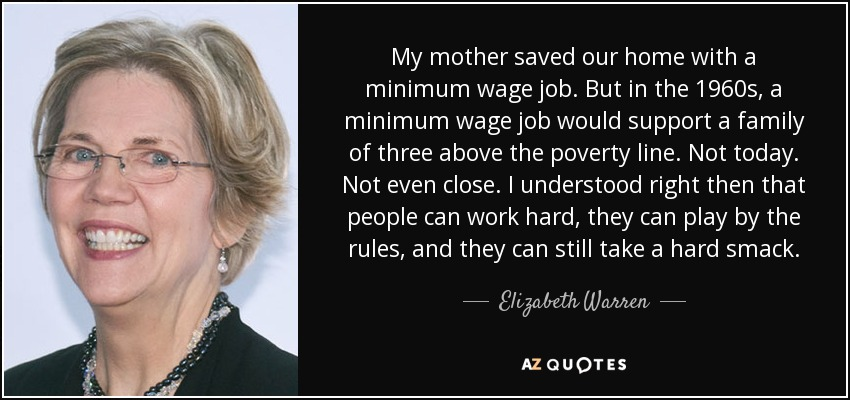My mother saved our home with a minimum wage job. But in the 1960s, a minimum wage job would support a family of three above the poverty line. Not today. Not even close. I understood right then that people can work hard, they can play by the rules, and they can still take a hard smack. - Elizabeth Warren