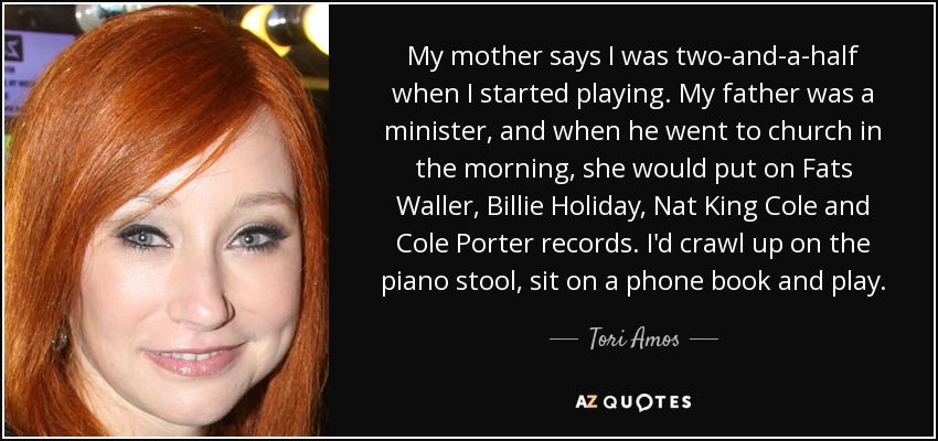 My mother says I was two-and-a-half when I started playing. My father was a minister, and when he went to church in the morning, she would put on Fats Waller, Billie Holiday, Nat King Cole and Cole Porter records. I'd crawl up on the piano stool, sit on a phone book and play. - Tori Amos