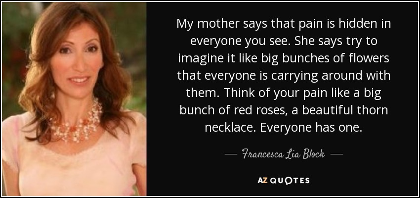 My mother says that pain is hidden in everyone you see. She says try to imagine it like big bunches of flowers that everyone is carrying around with them. Think of your pain like a big bunch of red roses, a beautiful thorn necklace. Everyone has one. - Francesca Lia Block