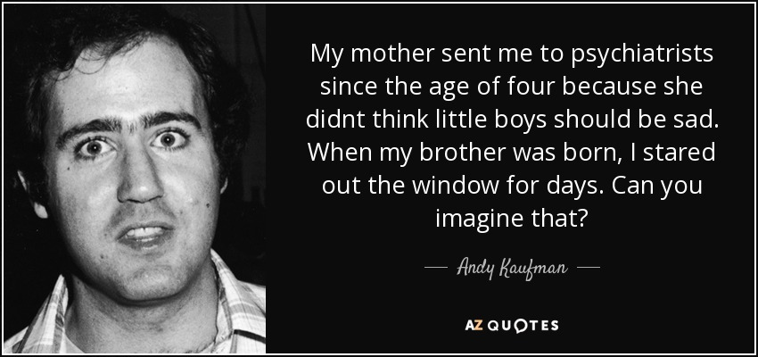 My mother sent me to psychiatrists since the age of four because she didnt think little boys should be sad. When my brother was born, I stared out the window for days. Can you imagine that? - Andy Kaufman