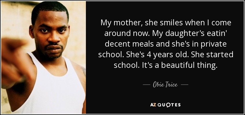 My mother, she smiles when I come around now. My daughter's eatin' decent meals and she's in private school. She's 4 years old. She started school. It's a beautiful thing. - Obie Trice