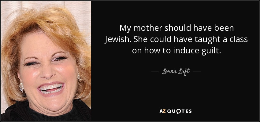 My mother should have been Jewish. She could have taught a class on how to induce guilt. - Lorna Luft