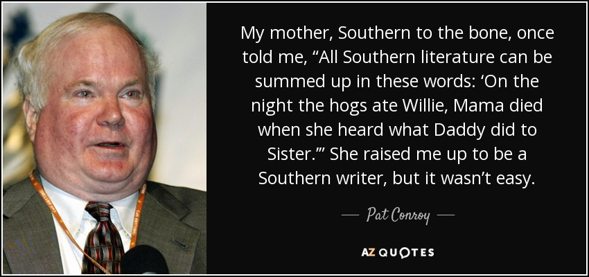 "My mother, Southern to the bone, once told me, ""All Southern literature can be summed up in these words: 'On the night the hogs ate Willie, Mama died when she heard what Daddy did to Sister.'"" She raised me up to be a Southern writer, but it wasn't easy. - Pat Conroy"