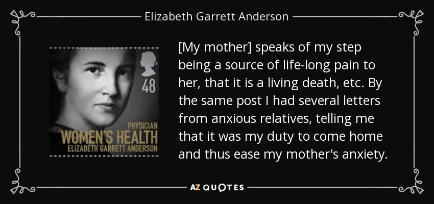 [My mother] speaks of my step being a source of life-long pain to her, that it is a living death, etc. By the same post I had several letters from anxious relatives, telling me that it was my duty to come home and thus ease my mother's anxiety. - Elizabeth Garrett Anderson