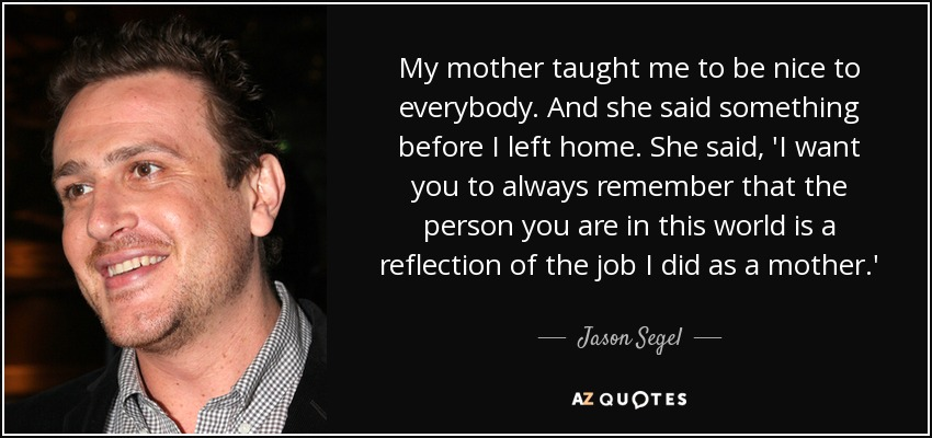 My mother taught me to be nice to everybody. And she said something before I left home. She said, 'I want you to always remember that the person you are in this world is a reflection of the job I did as a mother.' - Jason Segel