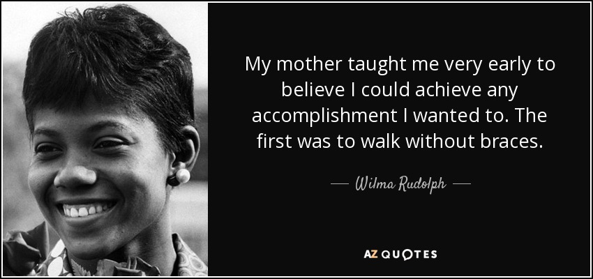 My mother taught me very early to believe I could achieve any accomplishment I wanted to. The first was to walk without braces. - Wilma Rudolph