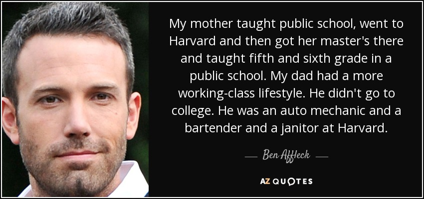 My mother taught public school, went to Harvard and then got her master's there and taught fifth and sixth grade in a public school. My dad had a more working-class lifestyle. He didn't go to college. He was an auto mechanic and a bartender and a janitor at Harvard. - Ben Affleck