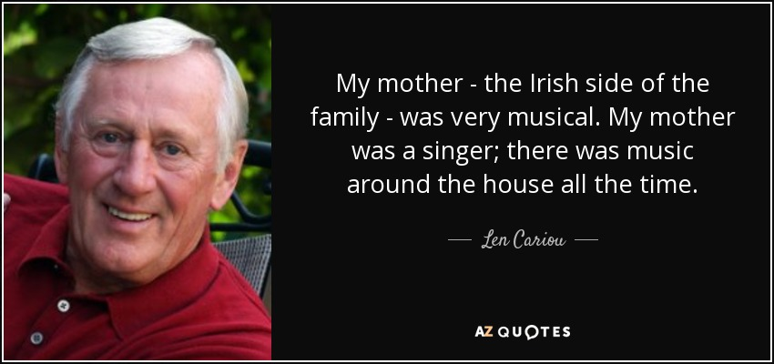 My mother - the Irish side of the family - was very musical. My mother was a singer; there was music around the house all the time. - Len Cariou