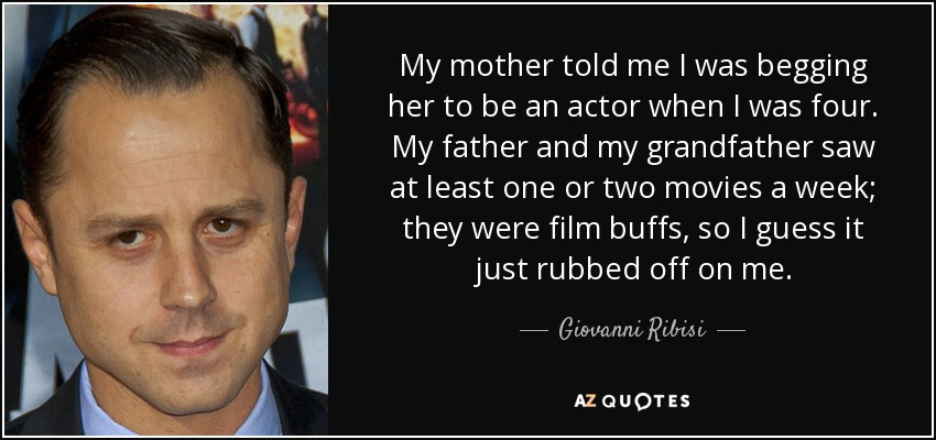 My mother told me I was begging her to be an actor when I was four. My father and my grandfather saw at least one or two movies a week; they were film buffs, so I guess it just rubbed off on me. - Giovanni Ribisi