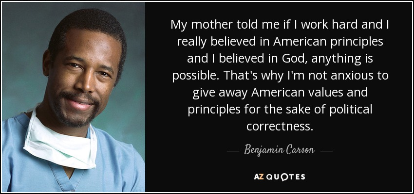 My mother told me if I work hard and I really believed in American principles and I believed in God, anything is possible. That's why I'm not anxious to give away American values and principles for the sake of political correctness. - Benjamin Carson