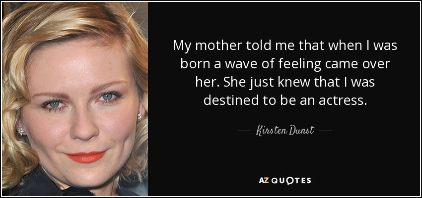 My mother told me that when I was born a wave of feeling came over her. She just knew that I was destined to be an actress. - Kirsten Dunst