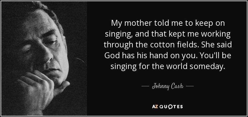 My mother told me to keep on singing, and that kept me working through the cotton fields. She said God has his hand on you. You'll be singing for the world someday. - Johnny Cash