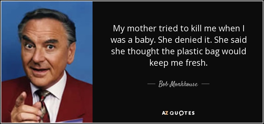 My mother tried to kill me when I was a baby. She denied it. She said she thought the plastic bag would keep me fresh. - Bob Monkhouse