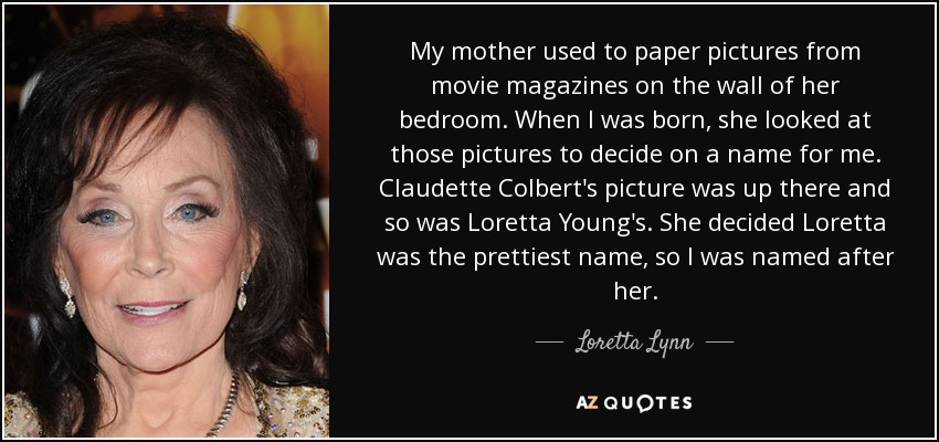My mother used to paper pictures from movie magazines on the wall of her bedroom. When I was born, she looked at those pictures to decide on a name for me. Claudette Colbert's picture was up there and so was Loretta Young's. She decided Loretta was the prettiest name, so I was named after her. - Loretta Lynn