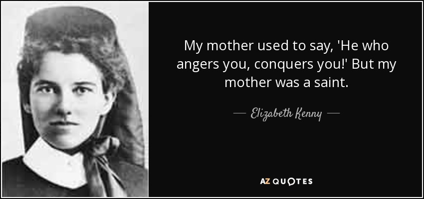 My mother used to say, 'He who angers you, conquers you!' But my mother was a saint. - Elizabeth Kenny