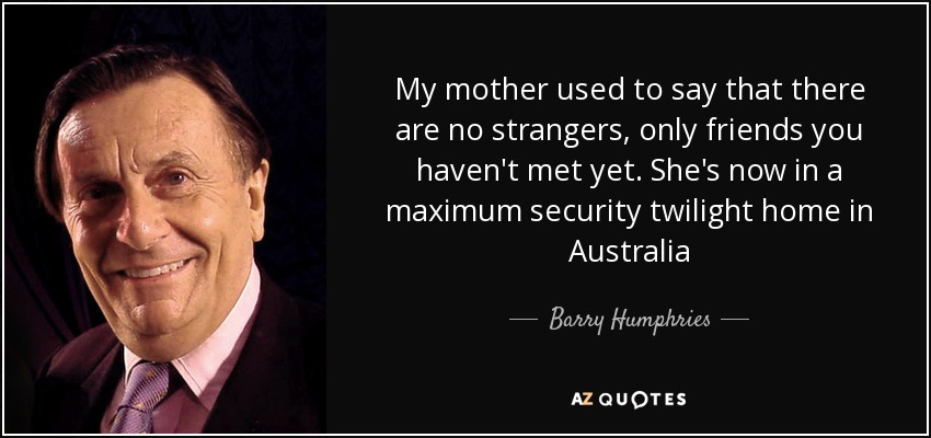 My mother used to say that there are no strangers, only friends you haven't met yet. She's now in a maximum security twilight home in Australia - Barry Humphries