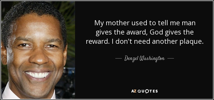 My mother used to tell me man gives the award, God gives the reward. I don't need another plaque. - Denzel Washington