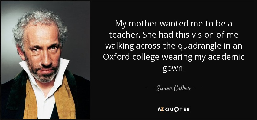 My mother wanted me to be a teacher. She had this vision of me walking across the quadrangle in an Oxford college wearing my academic gown. - Simon Callow