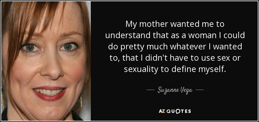 My mother wanted me to understand that as a woman I could do pretty much whatever I wanted to, that I didn't have to use sex or sexuality to define myself. - Suzanne Vega